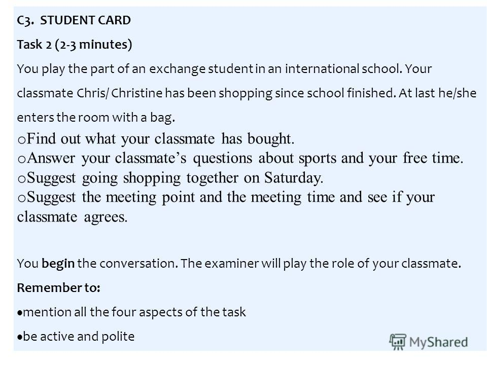 C3. STUDENT CARD Task 2 (2-3 minutes) You play the part of an exchange student in an international school. Your classmate Chris/ Christine has been shopping since school finished. At last he/she enters the room with a bag. o Find out what your classm