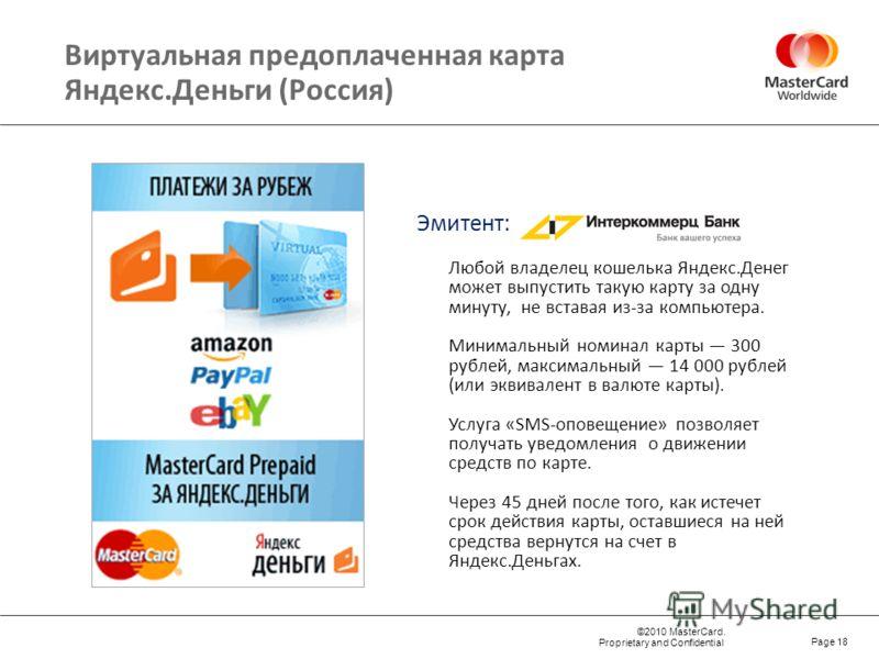 ©2010 MasterCard. Proprietary and Confidential Page 18 Любой владелец кошелька Яндекс.Денег может выпустить такую карту за одну минуту, не вставая из-за компьютера. Минимальный номинал карты 300 рублей, максимальный 14 000 рублей (или эквивалент в ва