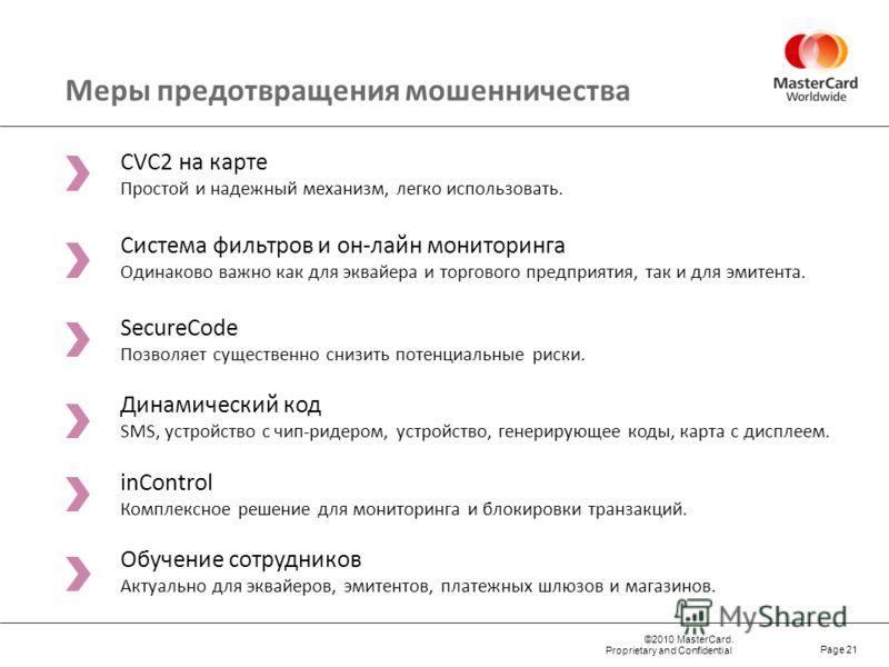 ©2010 MasterCard. Proprietary and Confidential Page 21 Меры предотвращения мошенничества CVC2 на карте Простой и надежный механизм, легко использовать. Система фильтров и он-лайн мониторинга Одинаково важно как для эквайера и торгового предприятия, т