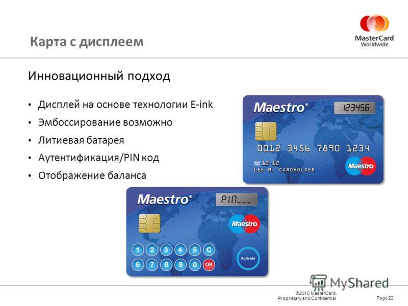 ©2010 MasterCard. Proprietary and Confidential Page 22 Карта с дисплеем Инновационный подход Дисплей на основе технологии E-ink Эмбоссирование возможно Литиевая батарея Аутентификация/PIN код Отображение баланса