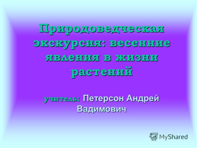 Природоведческая экскурсия: весенние явления в жизни растений учитель: Петерсон Андрей Вадимович