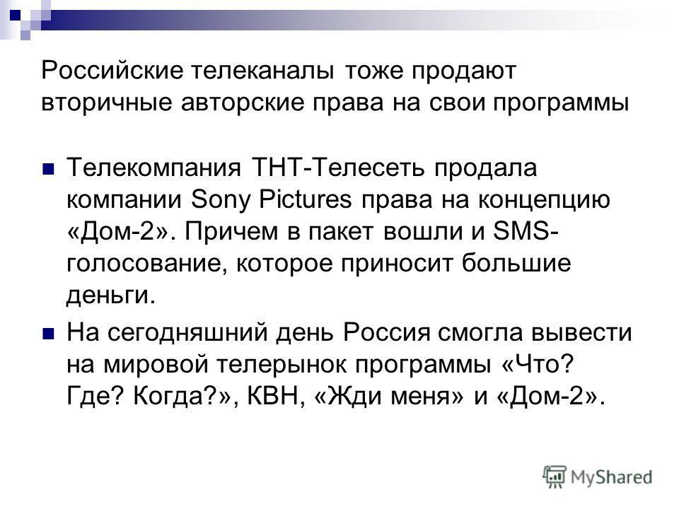 Российские телеканалы тоже продают вторичные авторские права на свои программы Телекомпания ТНТ-Телесеть продала компании Sony Pictures права на концепцию «Дом-2». Причем в пакет вошли и SMS- голосование, которое приносит большие деньги. На сегодняшн