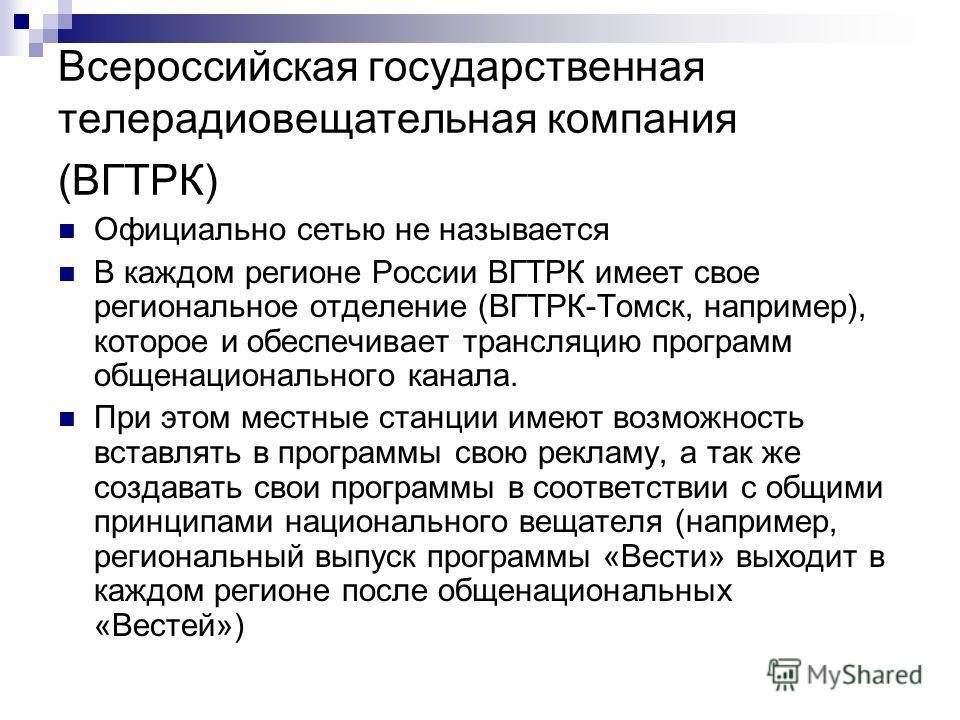 Всероссийская государственная телерадиовещательная компания (ВГТРК) Официально сетью не называется В каждом регионе России ВГТРК имеет свое региональное отделение (ВГТРК-Томск, например), которое и обеспечивает трансляцию программ общенационального к