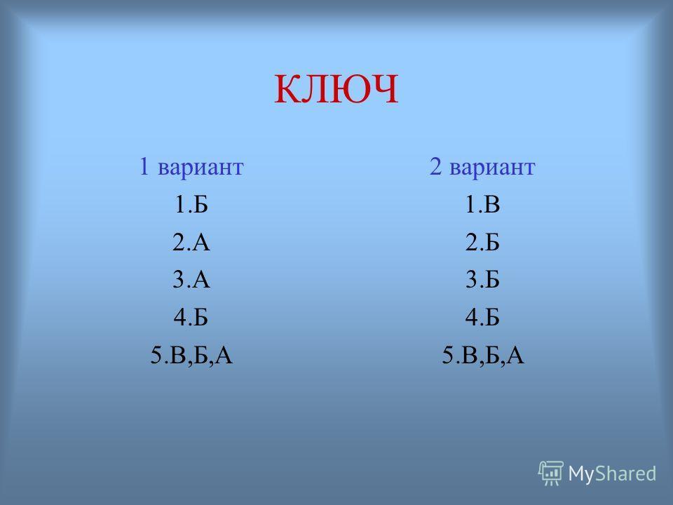 КЛЮЧ 1 вариант 1.Б 2.А 3.А 4.Б 5.В,Б,А 2 вариант 1.В 2.Б 3.Б 4.Б 5.В,Б,А