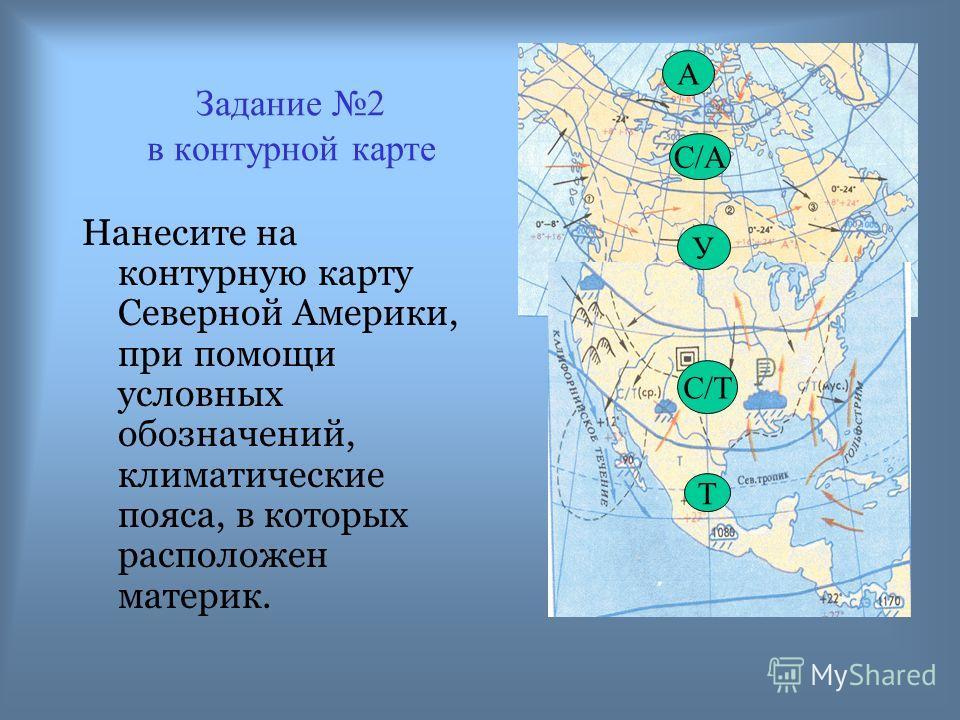 Задание 2 в контурной карте Нанесите на контурную карту Северной Америки, при помощи условных обозначений, климатические пояса, в которых расположен материк. А С/А У С/Т Т
