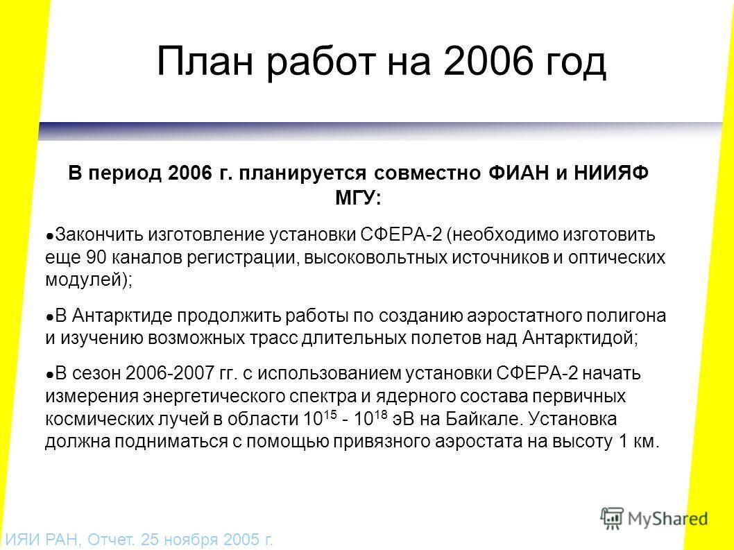 План работ на 2006 год В период 2006 г. планируется совместно ФИАН и НИИЯФ МГУ: Закончить изготовление установки СФЕРА-2 (необходимо изготовить еще 90 каналов регистрации, высоковольтных источников и оптических модулей); В Антарктиде продолжить работ