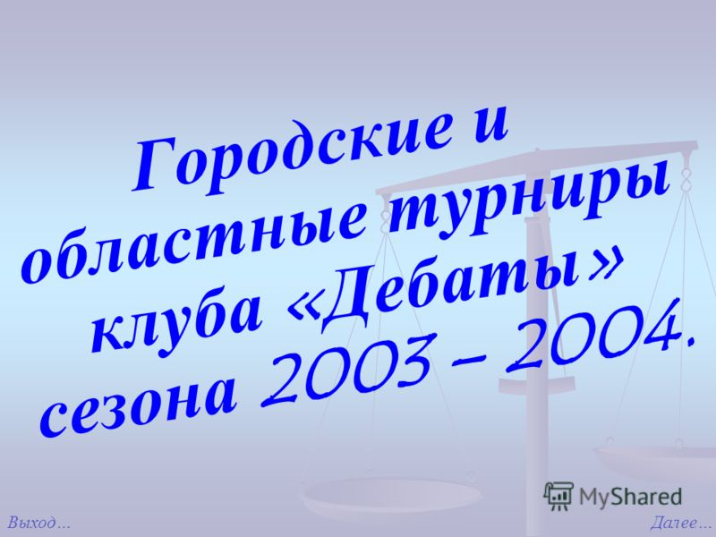 Городские и областные турниры клуба «Дебаты» сезона 2003 – 2004. Выход…Далее…