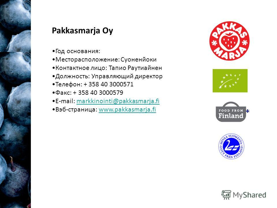 Pakkasmarja Oy Год основания: Месторасположение: Суоненйоки Контактное лицо: Тапио Раутиайнен Должность: Управляющий директор Телефон: + 358 40 3000571 Факс: + 358 40 3000579 E-mail: markkinointi@pakkasmarja.fimarkkinointi@pakkasmarja.fi Вэб-страница