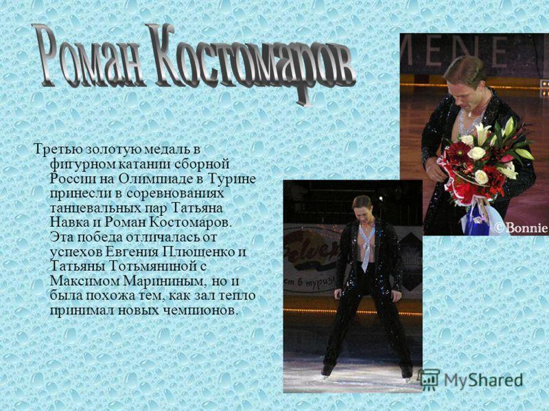 Третью золотую медаль в фигурном катании сборной России на Олимпиаде в Турине принесли в соревнованиях танцевальных пар Татьяна Навка и Роман Костомаров. Эта победа отличалась от успехов Евгения Плющенко и Татьяны Тотьмяниной с Максимом Марининым, но