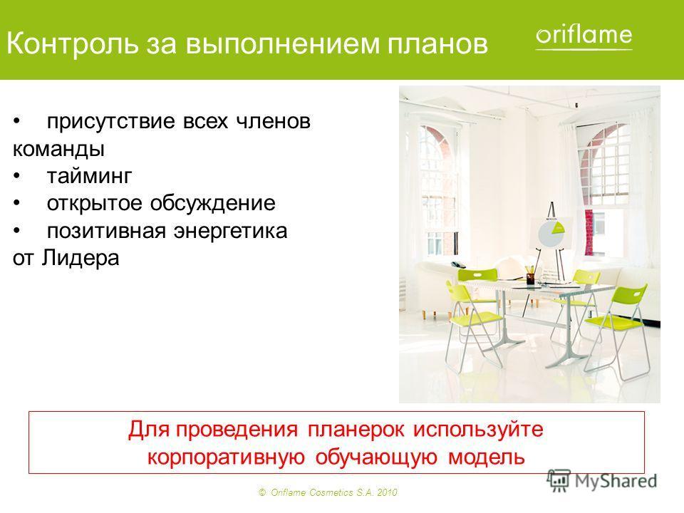 © Oriflame Cosmetics S.A. 2010 Для проведения планерок используйте корпоративную обучающую модель Контроль за выполнением планов присутствие всех членов команды тайминг открытое обсуждение позитивная энергетика от Лидера