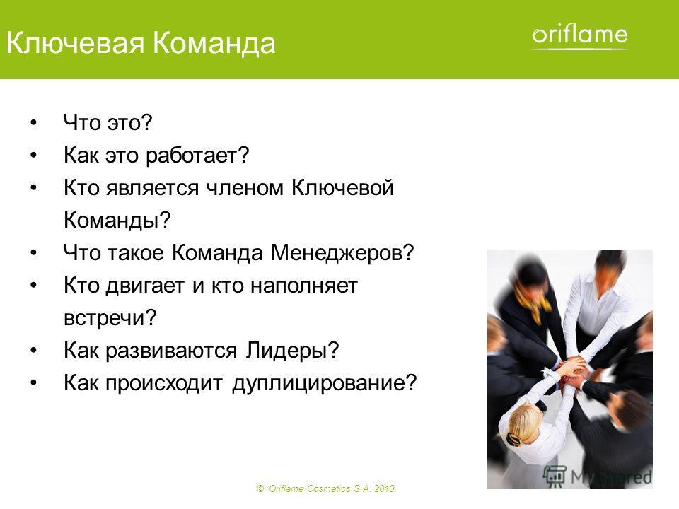 © Oriflame Cosmetics S.A. 2010 Ключевая Команда Что это? Как это работает? Кто является членом Ключевой Команды? Что такое Команда Менеджеров? Кто двигает и кто наполняет встречи? Как развиваются Лидеры? Как происходит дуплицирование?