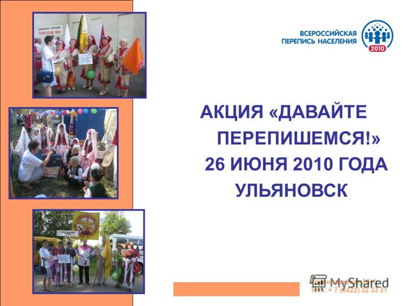 АКЦИЯ «ДАВАЙТЕ ПЕРЕПИШЕМСЯ!» 26 ИЮНЯ 2010 ГОДА УЛЬЯНОВСК Ульяновскстат 2010 Тел.: + 7 (8422) 32 33 21