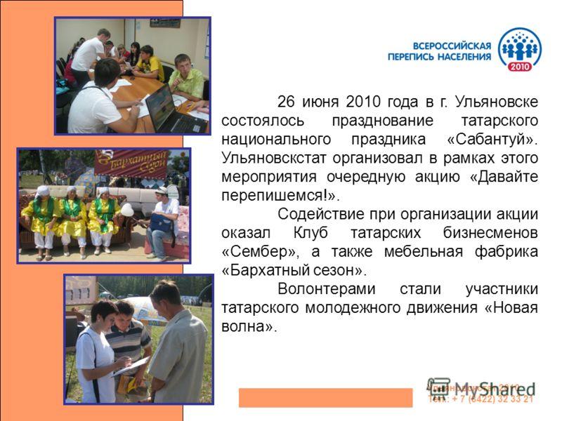 Ульяновскстат 2010 Тел.: + 7 (8422) 32 33 21 26 июня 2010 года в г. Ульяновске состоялось празднование татарского национального праздника «Сабантуй». Ульяновскстат организовал в рамках этого мероприятия очередную акцию «Давайте перепишемся!». Содейст