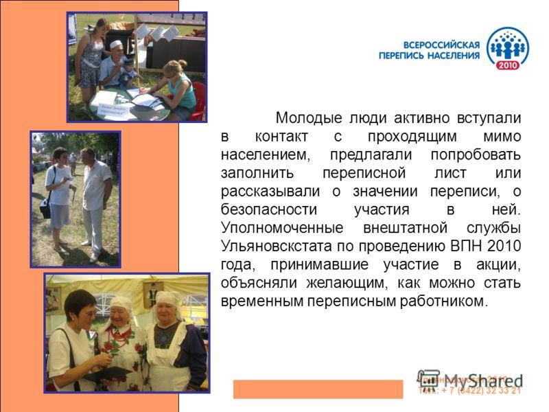 Ульяновскстат 2010 Тел.: + 7 (8422) 32 33 21 Молодые люди активно вступали в контакт с проходящим мимо населением, предлагали попробовать заполнить переписной лист или рассказывали о значении переписи, о безопасности участия в ней. Уполномоченные вне