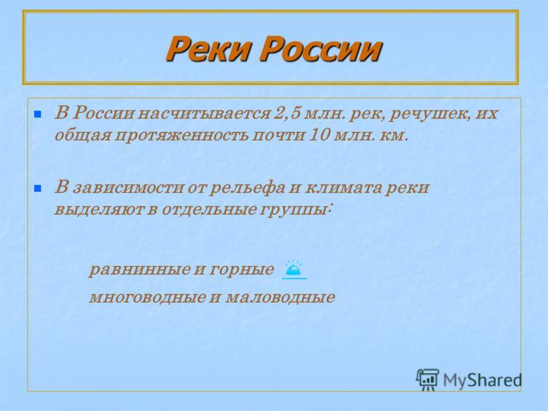 Реки России В России насчитывается 2,5 млн. рек, речушек, их общая протяженность почти 10 млн. км. В зависимости от рельефа и климата реки выделяют в отдельные группы: равнинные и горные многоводные и маловодные