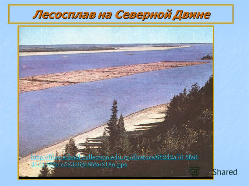 Лесосплав на Северной Двине http://files.school-collection.edu.ru/dlrstore/682d2a78-5fe8- 41d1-8f2e-a523262e8bfa/218a.pps
