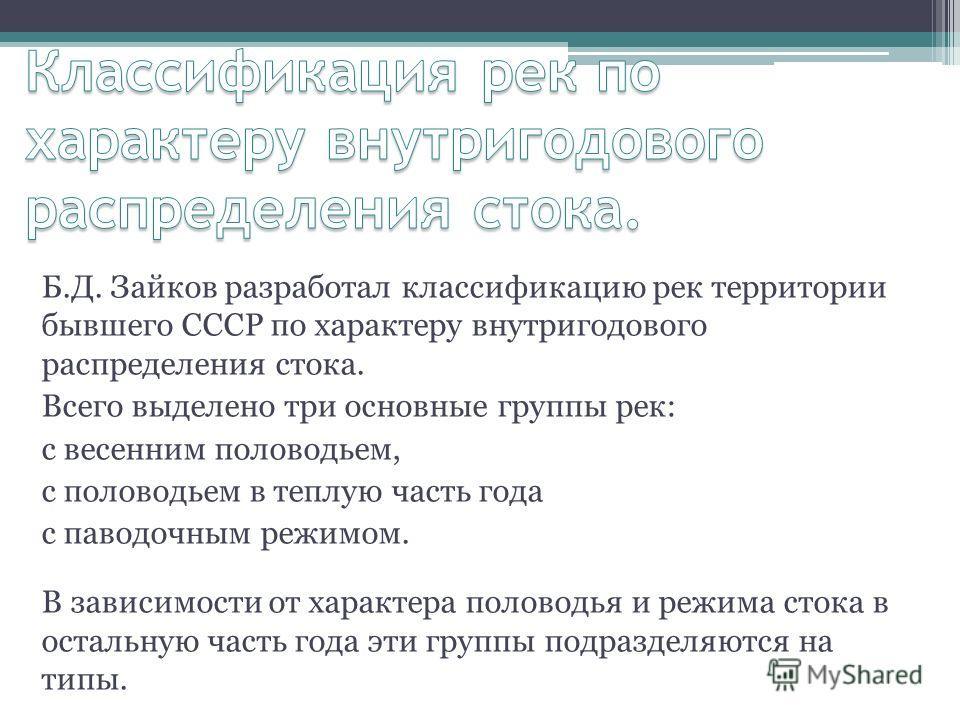Б.Д. Зайков разработал классификацию рек территории бывшего СССР по характеру внутригодового распределения стока. Всего выделено три основные группы рек: с весенним половодьем, с половодьем в теплую часть года с паводочным режимом. В зависимости от х