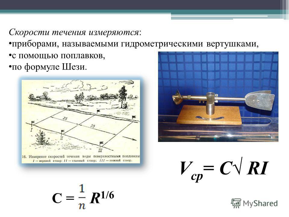 Скорости течения измеряются: приборами, называемыми гидрометрическими вертушками, с помощью поплавков, по формуле Шези. V ср = C RI С = R 1/6