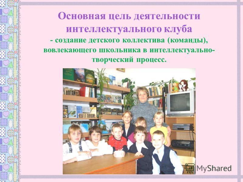 Основная цель деятельности интеллектуального клуба - создание детского коллектива (команды), вовлекающего школьника в интеллектуально- творческий процесс.