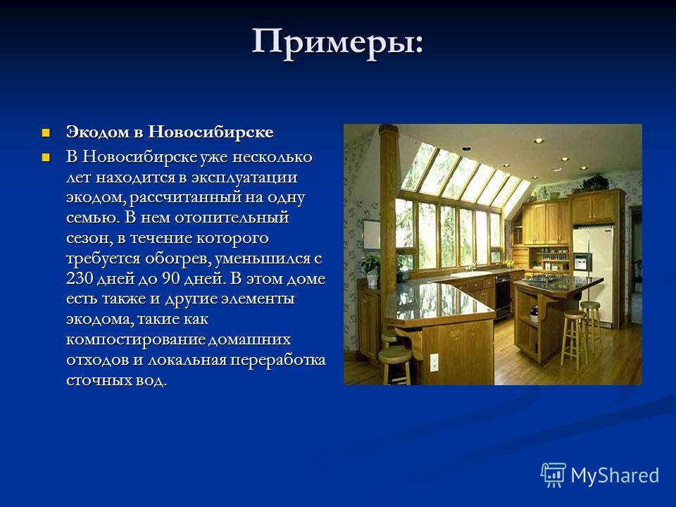Примеры: Экодом в Новосибирске Экодом в Новосибирске В Новосибирске уже несколько лет находится в эксплуатации экодом, рассчитанный на одну семью. В нем отопительный сезон, в течение которого требуется обогрев, уменьшился с 230 дней до 90 дней. В это
