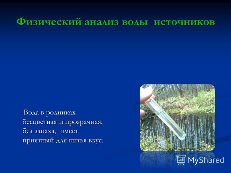 Физический анализ воды источников Вода в родниках бесцветная и прозрачная, без запаха, имеет приятный для питья вкус. Вода в родниках бесцветная и прозрачная, без запаха, имеет приятный для питья вкус.