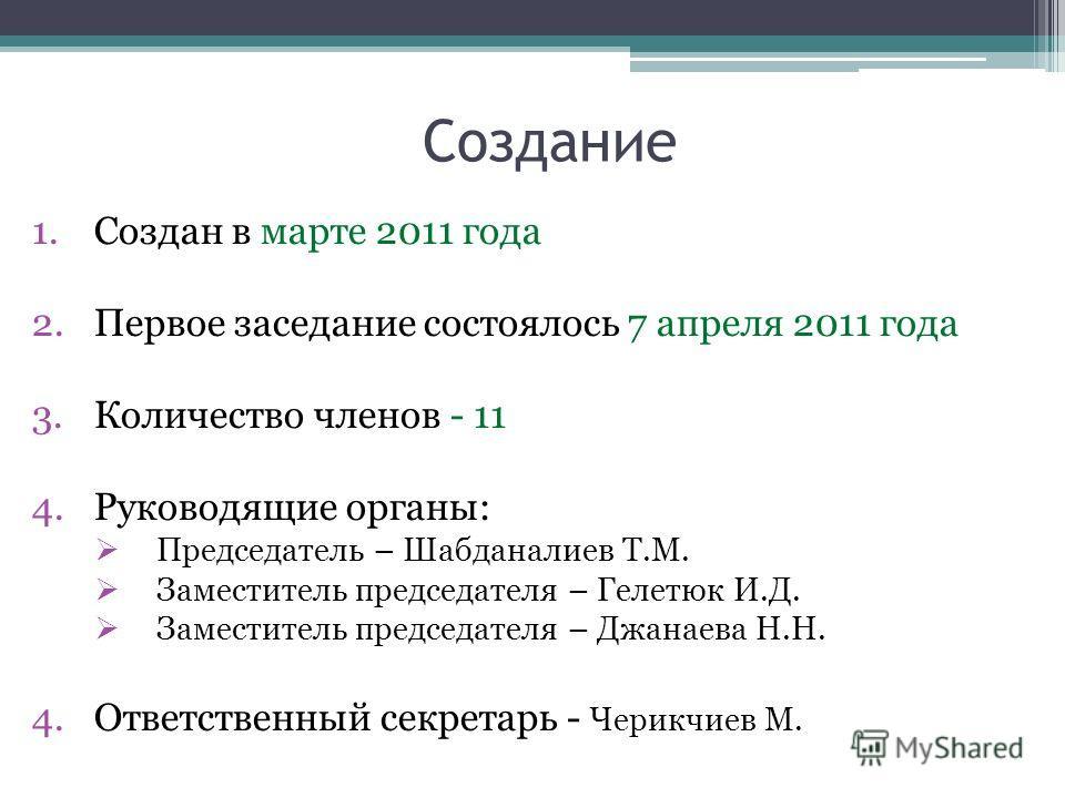 Создание 1.Создан в марте 2011 года 2.Первое заседание состоялось 7 апреля 2011 года 3.Количество членов - 11 4.Руководящие органы: Председатель – Шабданалиев Т.М. Заместитель председателя – Гелетюк И.Д. Заместитель председателя – Джанаева Н.Н. 4.Отв