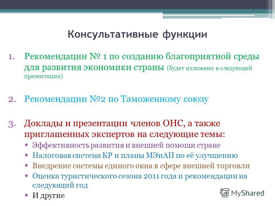 Консультативные функции 1. Рекомендации 1 по созданию благоприятной среды для развития экономики страны (будет изложено в следующей презентации) 2. Рекомендации 2 по Таможенному союзу 3. Доклады и презентации членов ОНС, а также приглашенных эксперто