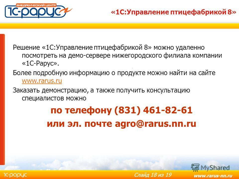 Слайд 18 из 19 «1С:Управление птицефабрикой 8» Решение «1С:Управление птицефабрикой 8» можно удаленно посмотреть на демо-сервере нижегородского филиала компании «1С-Рарус». Более подробную информацию о продукте можно найти на сайте www.rarus.ru www.r