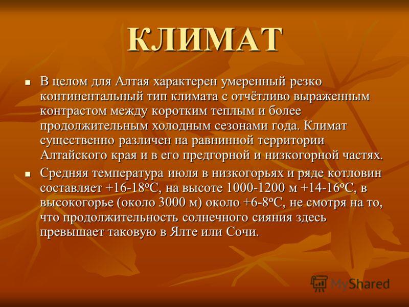КЛИМАТ В целом для Алтая характерен умеренный резко континентальный тип климата с отчётливо выраженным контрастом между коротким теплым и более продолжительным холодным сезонами года. Климат существенно различен на равнинной территории Алтайского кра