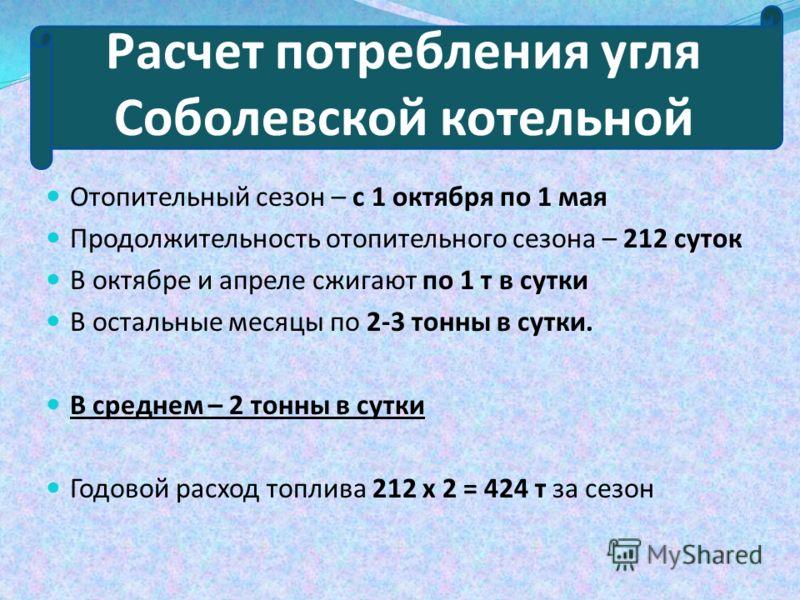 Расчет потребления угля Соболевской котельной Отопительный сезон – с 1 октября по 1 мая Продолжительность отопительного сезона – 212 суток В октябре и апреле сжигают по 1 т в сутки В остальные месяцы по 2-3 тонны в сутки. В среднем – 2 тонны в сутки