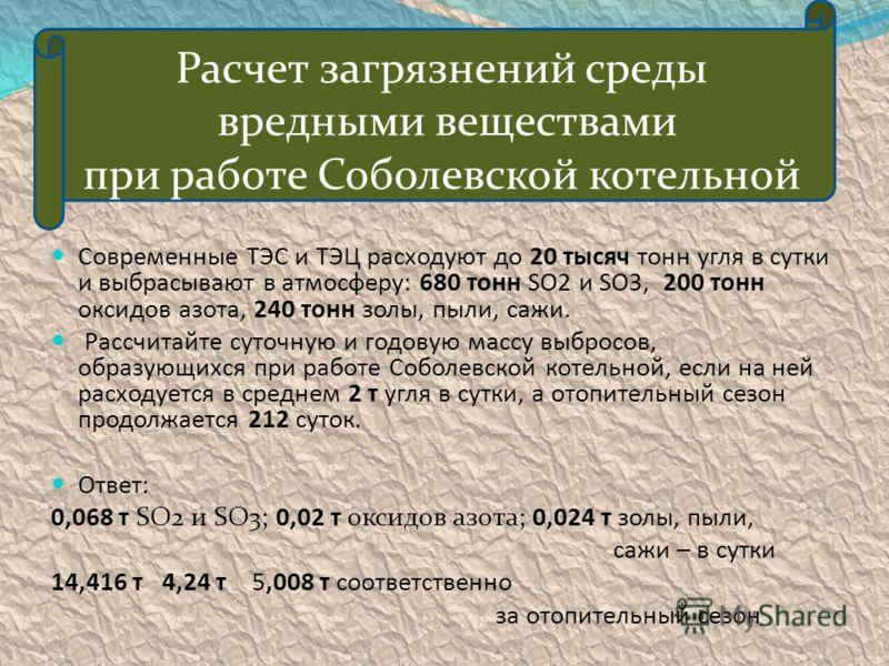 Расчет загрязнений среды вредными веществами при работе Соболевской котельной Современные ТЭС и ТЭЦ расходуют до 20 тысяч тонн угля в сутки и выбрасывают в атмосферу: 680 тонн SO2 и SO3, 200 тонн оксидов азота, 240 тонн золы, пыли, сажи. Рассчитайте