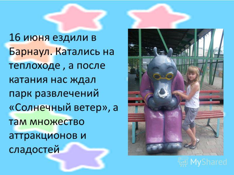 16 июня ездили в Барнаул. Катались на теплоходе, а после катания нас ждал парк развлечений «Солнечный ветер», а там множество аттракционов и сладостей