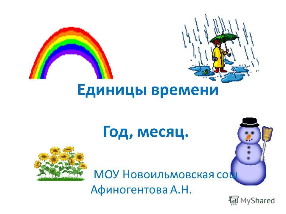 Единицы времени Год, месяц. МОУ Новоильмовская сош Афиногентова А.Н.