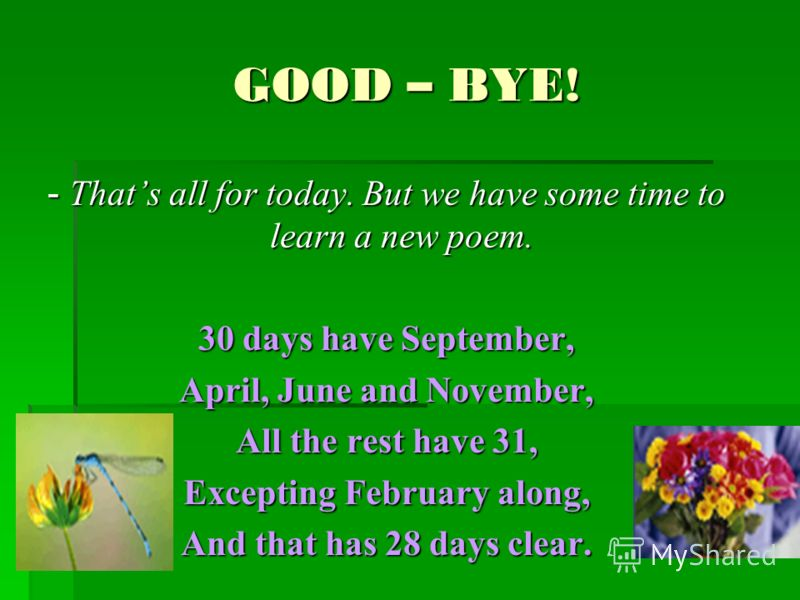 GOOD – BYE! - Thats all for today. But we have some time to learn a new poem. 30 days have September, April, June and November, All the rest have 31, Excepting February along, And that has 28 days clear.