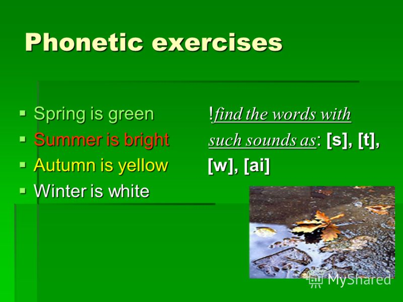 Phonetic exercises Spring is green ! find the words with Spring is green ! find the words with Summer is bright such sounds as : [s], [t], Summer is bright such sounds as : [s], [t], Autumn is yellow [w], [ai] Autumn is yellow [w], [ai] Winter is whi