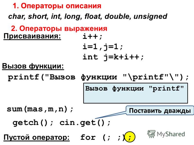 2. Операторы выражения 1. Операторы описания char, short, int, long, float, double, unsigned i++; i=1,j=1; int j=k+i++; Присваивания: Вызов функции: printf(