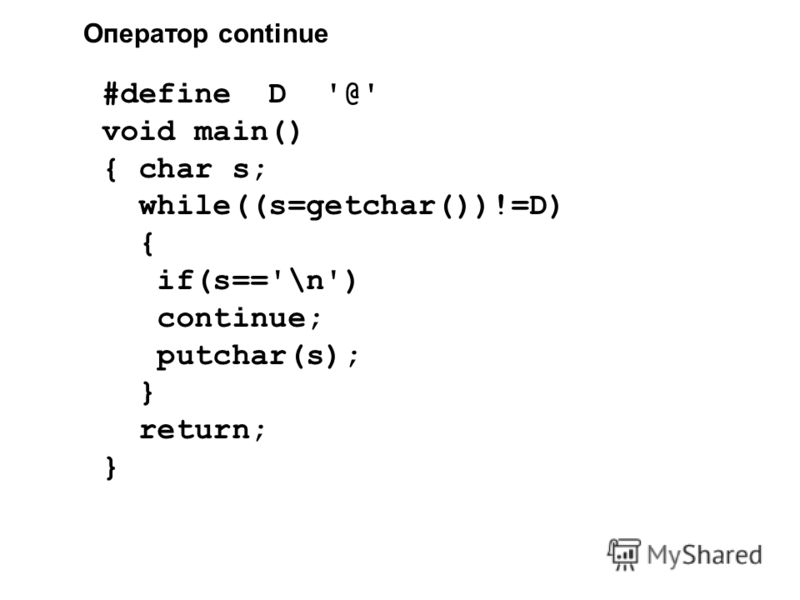 Оператор continue #define D '@' void main() { char s; while((s=getchar())!=D) { if(s=='\n') continue; putchar(s); } return; }