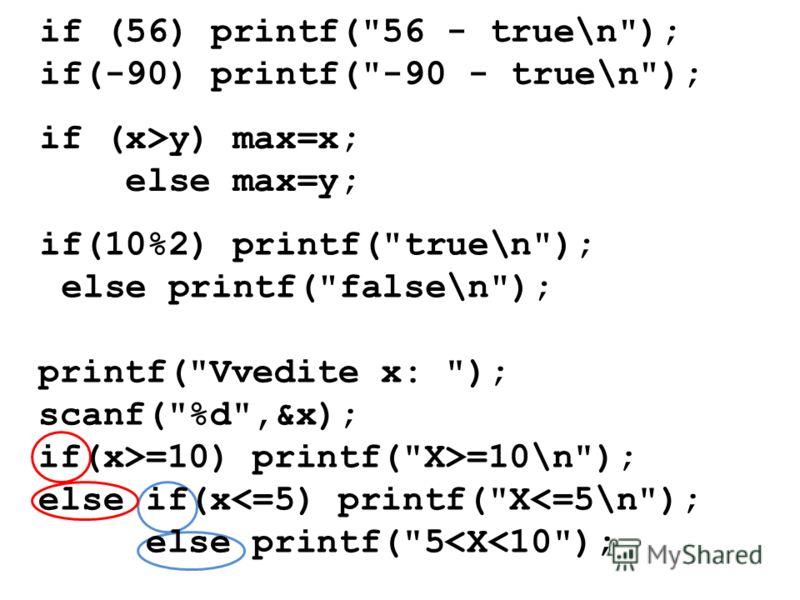 if (56) printf(56 - true\n); if(-90) printf(-90 - true\n); if(10%2) printf(true\n); else printf(false\n); if (x>y) max=x; else max=y; printf(Vvedite x: ); scanf(%d,&x); if(x>=10) printf(X>=10\n); else if(x