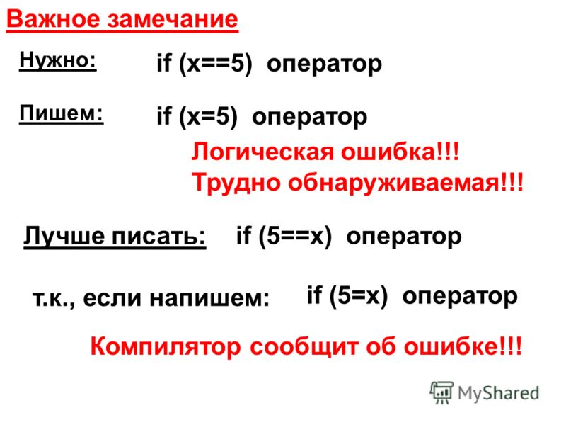 Важное замечание if (x==5) оператор if (x=5) оператор Логическая ошибка!!! Трудно обнаруживаемая!!! if (5==x) операторЛучше писать: т.к., если напишем: if (5=x) оператор Компилятор сообщит об ошибке!!! Нужно: Пишем:
