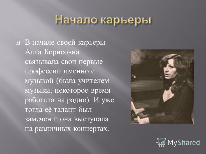 В начале своей карьеры Алла Борисовна связывала свои первые профессии именно с музыкой ( была учителем музыки, некоторое время работала на радио ). И уже тогда её талант был замечен и она выступала на различных концертах.