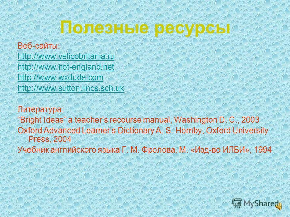Полезные ресурсы Веб-сайты: http://www.velicobritania.ru http://www.hot-england.net http://www.wxdude.com http://www.sutton.lincs.sch.uk Литература: Bright Ideas a teachers recourse manual, Washington D. C., 2003 Oxford Advanced Learners Dictionary A