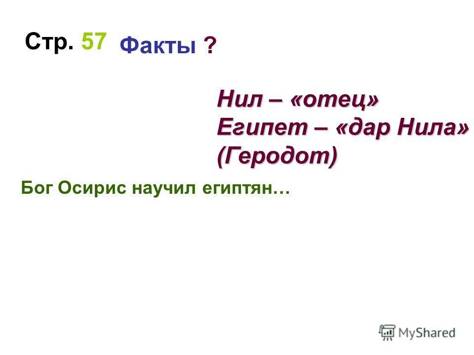 Бог Осирис научил египтян… Стр. 57 Факты ? Нил – «отец» Египет – «дар Нила» (Геродот)