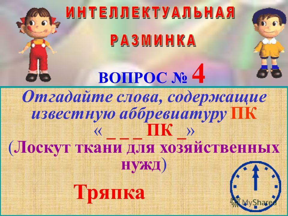 ВОПРОС 4 Отгадайте слова, содержащие известную аббревиатуру ПК « _ _ _ ПК _» (Лоскут ткани для хозяйственных нужд) Тряпка