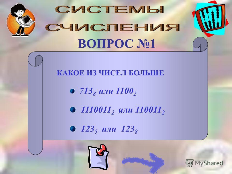 КАКОЕ ИЗ ЧИСЕЛ БОЛЬШЕ 713 8 или 1100 2 1110011 2 или 110011 2 123 5 или 123 8 ВОПРОС 1