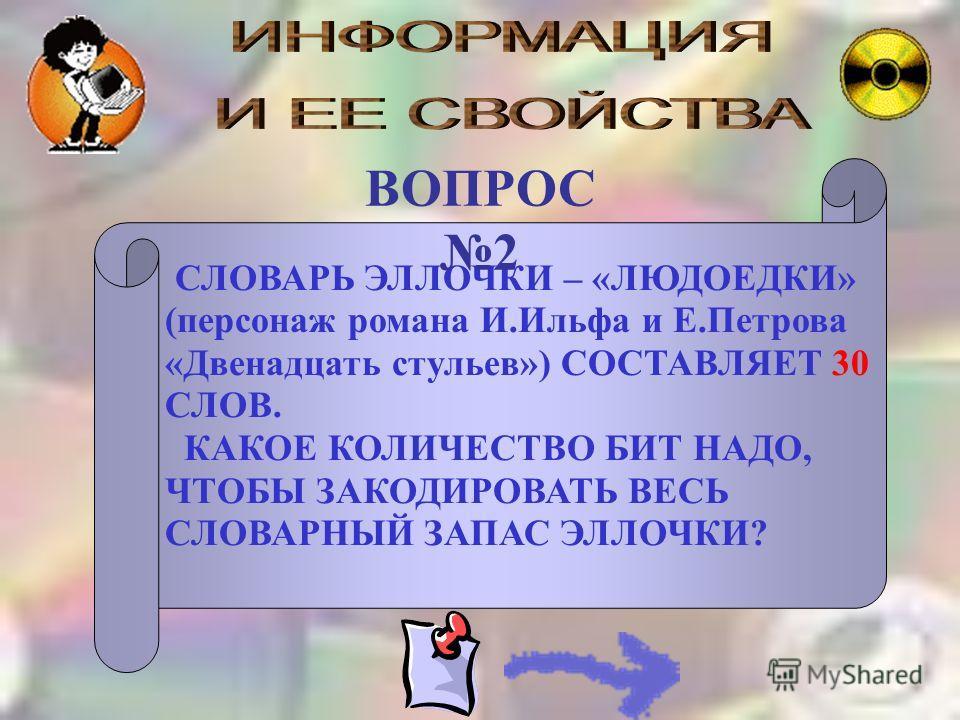 СЛОВАРЬ ЭЛЛОЧКИ – «ЛЮДОЕДКИ» (персонаж романа И.Ильфа и Е.Петрова «Двенадцать стульев») СОСТАВЛЯЕТ 30 СЛОВ. КАКОЕ КОЛИЧЕСТВО БИТ НАДО, ЧТОБЫ ЗАКОДИРОВАТЬ ВЕСЬ СЛОВАРНЫЙ ЗАПАС ЭЛЛОЧКИ? ВОПРОС 2