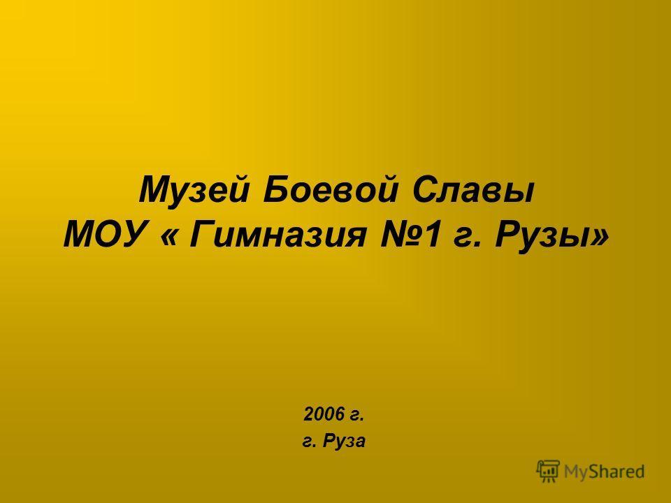 Музей Боевой Cлавы МОУ « Гимназия 1 г. Рузы» 2006 г. г. Руза