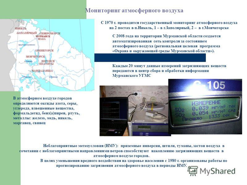 С 1970 г. проводится государственный мониторинг атмосферного воздуха на 2 постах в п.Никель, 1 – в г.Заполярный, 2 – в г.Мончегорске С 2008 года на территории Мурманской области создается автоматизированная сеть контроля за состоянием атмосферного во