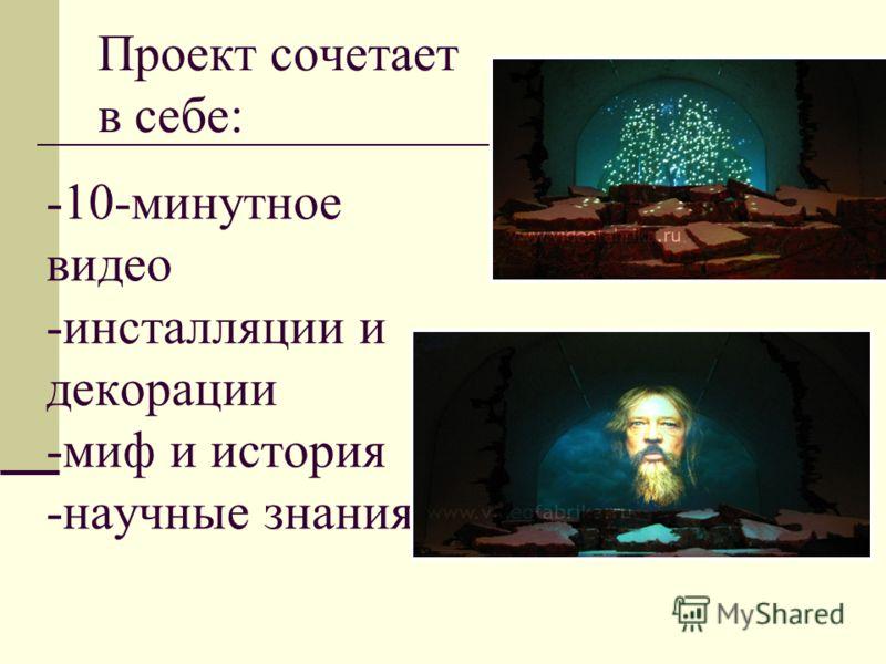 Проект сочетает в себе: -10-минутное видео -инсталляции и декорации -миф и история -научные знания