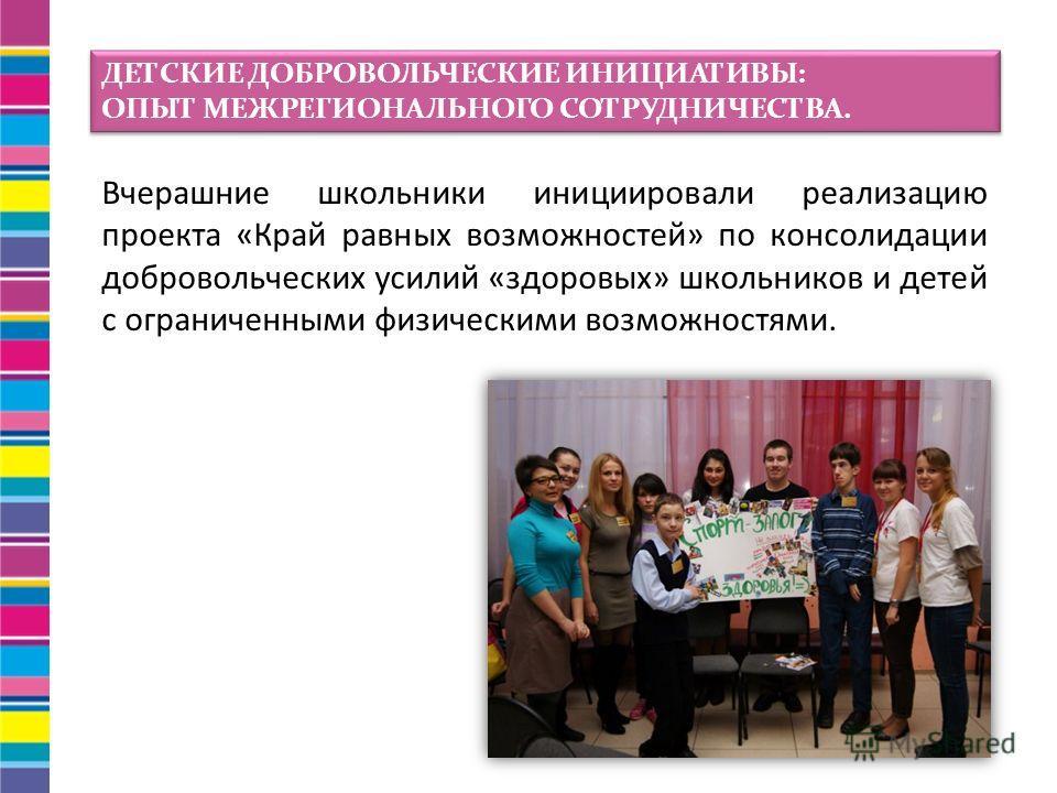 Вчерашние школьники инициировали реализацию проекта «Край равных возможностей» по консолидации добровольческих усилий «здоровых» школьников и детей с ограниченными физическими возможностями. ДЕТСКИЕ ДОБРОВОЛЬЧЕСКИЕ ИНИЦИАТИВЫ: ОПЫТ МЕЖРЕГИОНАЛЬНОГО С