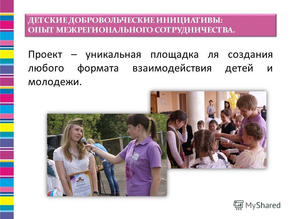 Проект – уникальная площадка ля создания любого формата взаимодействия детей и молодежи. ДЕТСКИЕ ДОБРОВОЛЬЧЕСКИЕ ИНИЦИАТИВЫ: ОПЫТ МЕЖРЕГИОНАЛЬНОГО СОТРУДНИЧЕСТВА. ДЕТСКИЕ ДОБРОВОЛЬЧЕСКИЕ ИНИЦИАТИВЫ: ОПЫТ МЕЖРЕГИОНАЛЬНОГО СОТРУДНИЧЕСТВА.